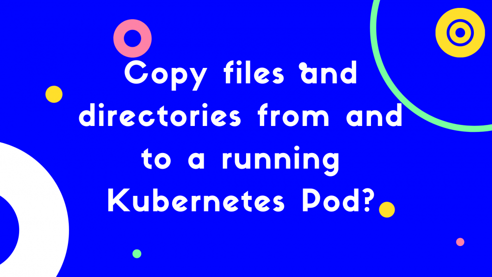 How to copy files and directories from and to a running Kubernetes Pod?